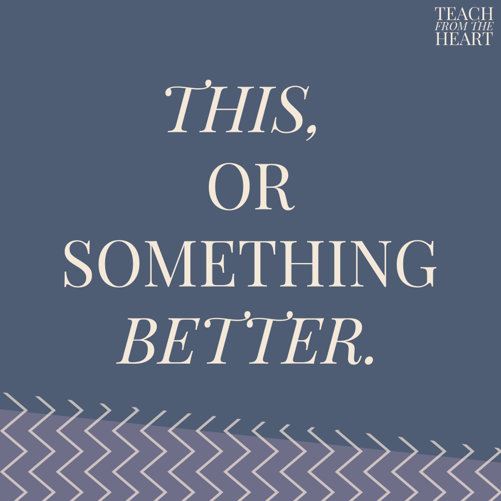 This or Something Better – Teach From the Heart